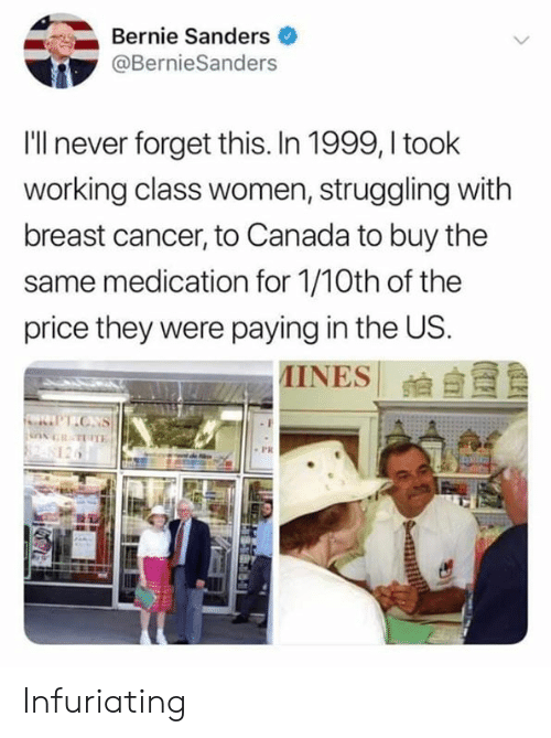 Bernie Sanders, Breast Cancer, and Canada: Bernie Sanders  @BernieSanders  I'll never forget this. In 1999, I took  working class women, struggling with  breast cancer, to Canada to buy the  same medication for 1/10th of the  price they were paying in the US.  MINES  oRIPT.CNS  82-8126 Infuriating