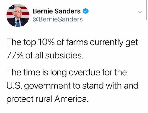 America, Bernie Sanders, and Memes: Bernie Sanders  @BernieSanders  The top 10% of farms currently get  77% of all subsidies.  The time is long overdue for the  U.S. government to stand with and  protect rural America.