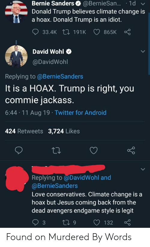Android, Bernie Sanders, and Donald Trump: Bernie Sanders  Donald Trump believes climate change is  a hoax. Donald Trump is an idiot.  @BernieSan... 1d  33.4K 191K  865K  David Wohl  @DavidWohl  Replying to @BernieSanders  It is a HOAX. Trump is right, you  commie jackass.  6:44 11 Aug 19 Twitter for Android  .  424 Retweets 3,724 Likes  Replying to @DavidWohl and  @BernieSanders  Love conservatives. Climate change is a  hoax but Jesus coming back from the  dead avengers endgame style is legit  ti 9  3  132 Found on Murdered By Words