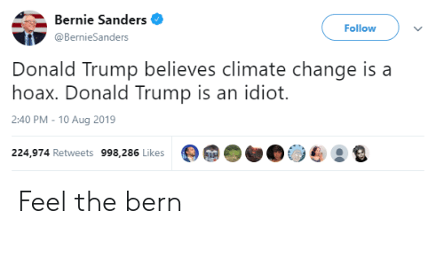 Bernie Sanders, Donald Trump, and Trump: Bernie Sanders  Follow  @BernieSanders  Donald Trump believes climate change is a  hoax. Donald Trump is an idiot  2:40 PM - 10 Aug 2019  224,974 Retweets 998,286 Likes Feel the bern