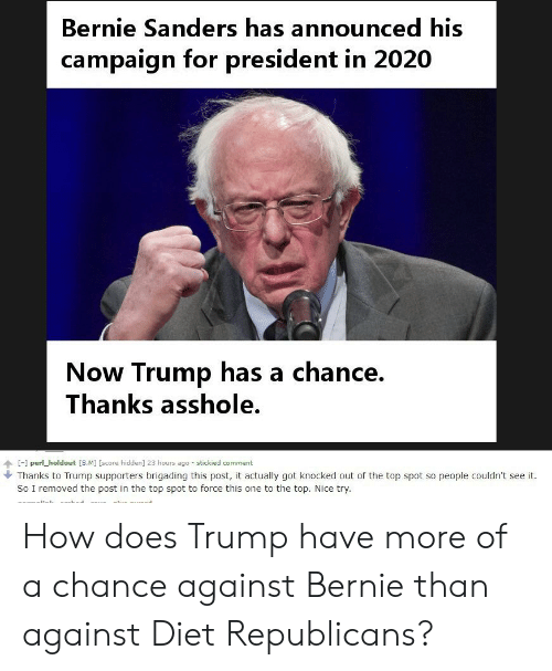 Bernie Sanders, Trump, and Diet: Bernie Sanders has announced his  campaign for president in 2020  Now Trump has a chance  Thanks asshole.  [-] perl_holdout [SM] [score hidden] 23 hours ago-stickied comment  Thanks to Trump supporters brigading this post, it actually got knocked out of the top spot so people couldn't see it  So I removed the post in the top spot to force this one to the top. Nice try. How does Trump have more of a chance against Bernie than against Diet Republicans?