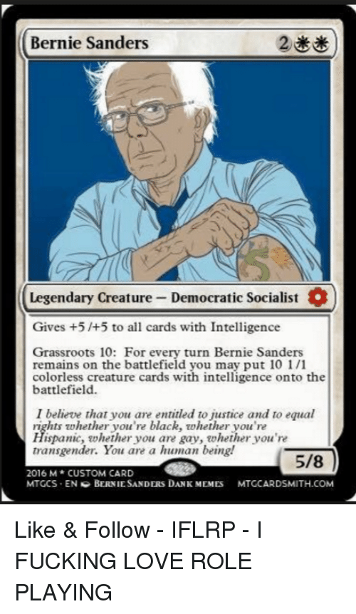 You Are Gay: Bernie Sanders  Legendary Creature Democratic Socialist  Gives +5 /+5 to all cards with Intelligence  Grassroots 10: For every turn Bernie Sanders  remains on the battlefield you may put 10 1/1  colorless creature cards with intelligence onto the  battlefield.  I believe that you are entitled to justice and to equal  rights whether you're black, whether you're  Hispanic, whether you are gay, whether you're  transgender. You are a human being!  5/8  2016 M CUSTOM CARD  MTGCS EN G BERNIE SANDERS DANK MEMES  MTGCARDSMITH.COM Like & Follow - IFLRP - I FUCKING LOVE ROLE PLAYING