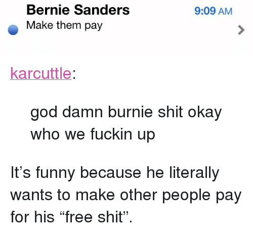 "Bernie Sanders, Funny, and God: Bernie Sanders  Make them pay  9:09 AM <p><a href=""http://karcuttle.tumblr.com/post/122516400903"" class=""tumblr_blog"">karcuttle</a>:</p>  <blockquote><p>god damn burnie shit okay who we fuckin up</p></blockquote>  <p>It&rsquo;s funny because he literally wants to make other people pay for his &ldquo;free shit&rdquo;.</p>"