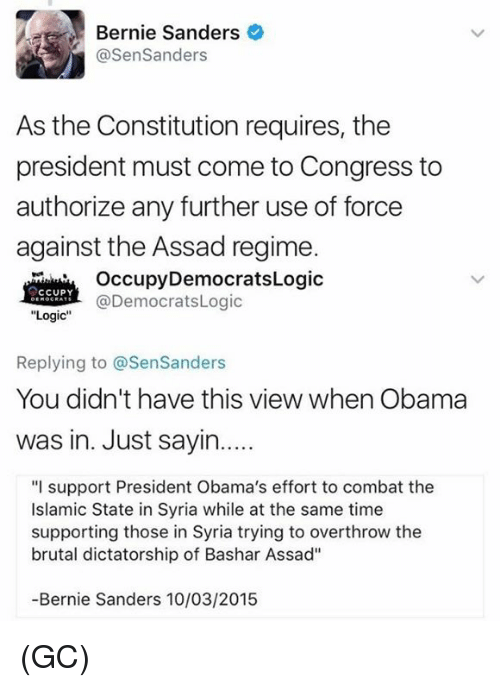 """Bernie Sanders, Logic, and Memes: Bernie Sanders  @SenSanders  As the Constitution requires, the  president must come to Congress to  authorize any further use of force  against the Assad regime.  OccupyDemocratsLogic  @DemocratsLogic  CCUPY  """"Logic  Replying to @SenSanders  You didn't have this view when Obama  was in. Just sayin....  """"I support President Obama's effort to combat the  Islamic State in Syria while at the same time  supporting those in Syria trying to overthrow the  brutal dictatorship of Bashar Assad""""  -Bernie Sanders 10/03/2015 (GC)"""