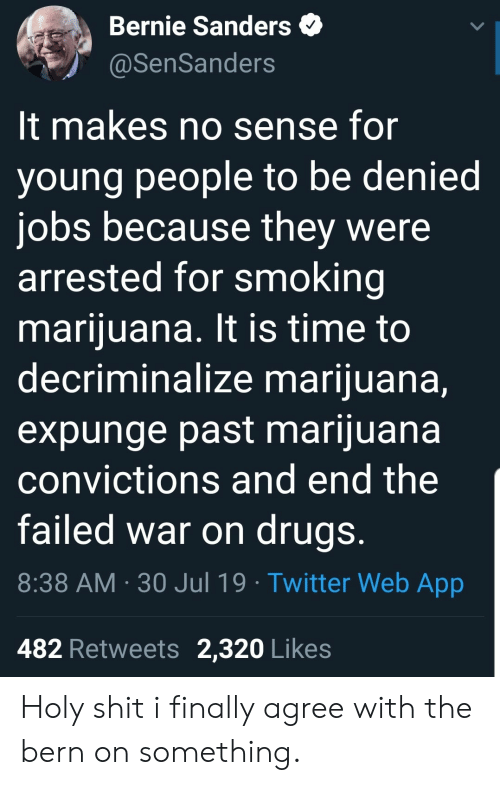 Bernie Sanders, Drugs, and Shit: Bernie Sanders  @SenSanders  It makes no sense for  young people to be denied  jobs because they were  arrested for smoking  marijuana. It is time to  decriminalize marijuana,  expunge past marijuana  convictions and end the  failed war on drugs.  8:38 AM 30 Jul 19 Twitter Web App  482 Retweets 2,320 Likes Holy shit i finally agree with the bern on something.