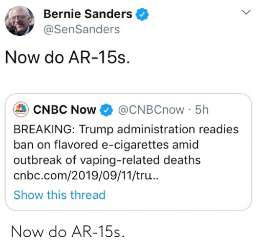 Bernie Sanders, Trump, and Vaping: Bernie Sanders  @SenSanders  Now do AR-15s  @CNBCNOW 5h  CNBC Now  CNDC  E  BREAKING: Trump administration readies  ban on flavored e-cigarettes amid  outbreak of vaping-related deaths  cnbc.com/2019/09/11/tru...  Show this thread Now do AR-15s.