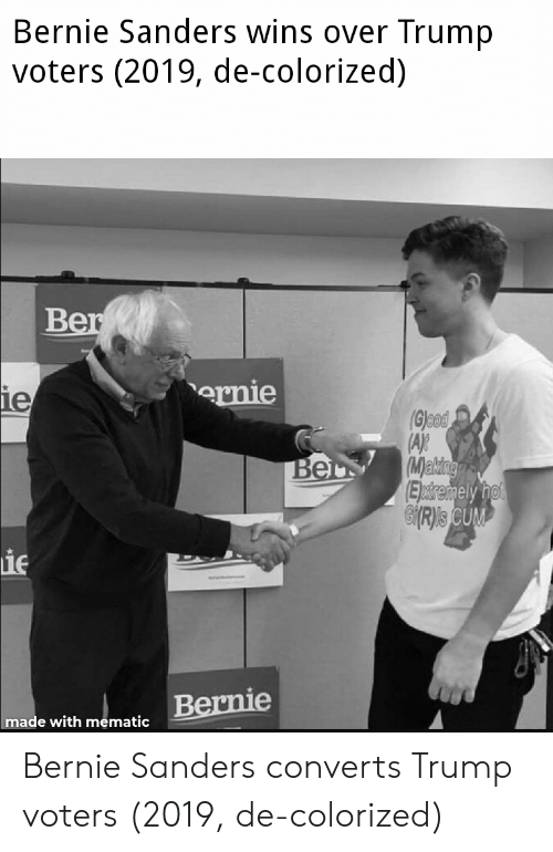 Bernie Sanders, Cum, and Trump: Bernie Sanders wins over Trump  voters (2019, de-colorized)  ernie  1e  Glood  (M)a  Eldre  CUM  ie  made with mematic Bernie Sanders converts Trump voters (2019, de-colorized)