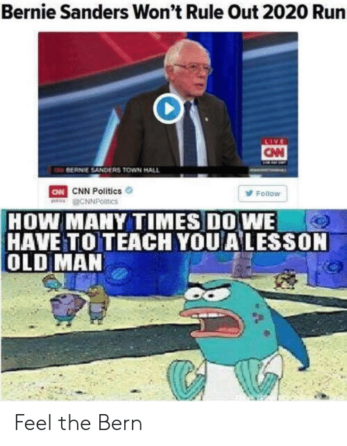 Bern: Bernie Sanders Won't Rule Out 2020 Run  CN  BERNIE SANDERS TOWN HALL  CNN Politics  R @CNNPOltics  FolloW  HOW MANY TIMES DOWE  HAVE TO TEACH YOU A LESSON  OLD MAN Feel the Bern