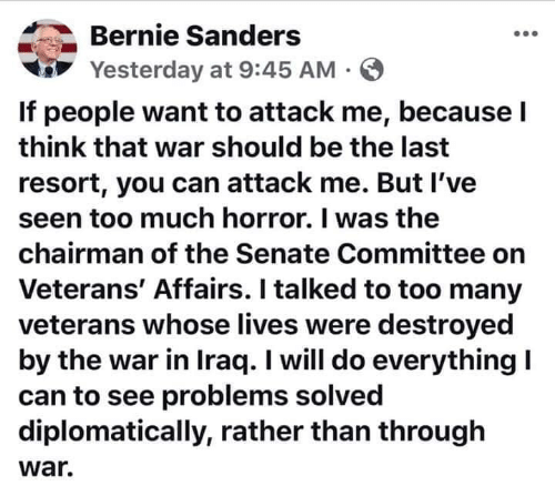 Bernie Sanders, Too Much, and Iraq: Bernie Sanders  Yesterday at 9:45 AM  If people want to attack me, because l  think that war should be the last  resort, you can attack me. But I've  seen too much horror. I was the  chairman of the Senate Committee on  Veterans' Affairs. I talked to too many  veterans whose lives were destroyed  by the war in Iraq. I will do everythingl  can to see problems solved  diplomatically, rather than through  war.