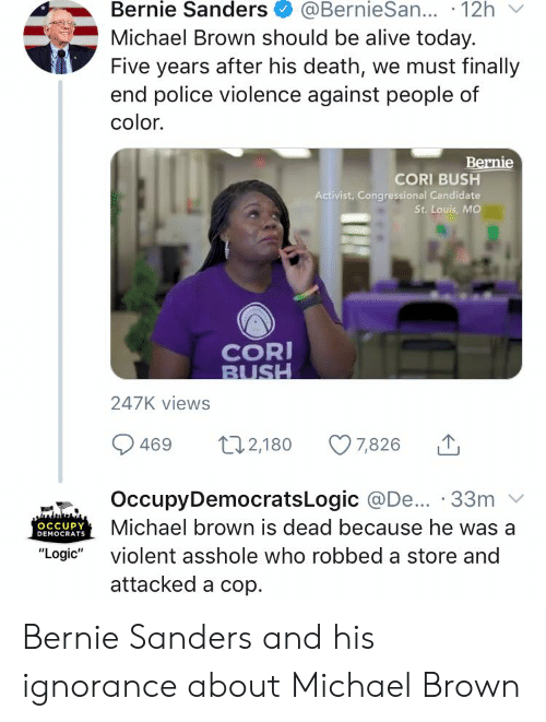 "Alive, Bernie Sanders, and Logic: @BernieSan... 12h  Michael Brown should be alive today.  Five years after his death, we must finally  end police violence against people of  Bernie Sanders  color.  Bernie  CORI BUSH  Activist, Congressional Candidate  St. Louis, MO  COR  BUSH  247K views  t12,180  7,826  469  OccupyDemocratsLogic @De... 33m  Michael brown is dead because he  OCCUPY  DEMOCRATS  violent asshole who robbed a store and  ""Logic""  attacked a cop Bernie Sanders and his ignorance about Michael Brown"