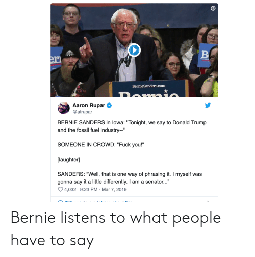 """Bernie Sanders, Donald Trump, and Fuck You: BernieSanders.com  Aaron Rupar  @atrupar  BERNIE SANDERS in lowa: """"Tonight, we say to Donald Trump  and the fossil fuel industry--""""  SOMEONE IN CROWD: """"Fuck you!""""  [laughter]  SANDERS: """"Well, that is one way of phrasing it. I myself was  gonna say it a little differently. I am a senator...""""  4,032 9:23 PM-Mar 7, 2019 Bernie listens to what people have to say"""
