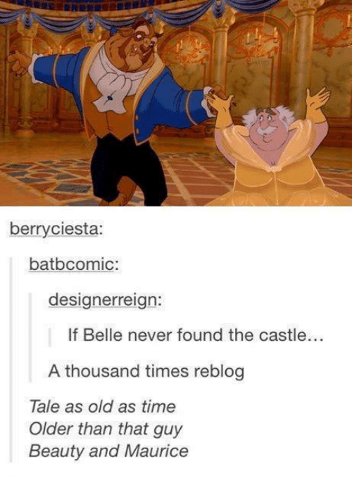 Memes, Time, and Old: berryciesta:  batbcomic:  designerreign:  If Belle never found the castle..  A thousand times reblog  Tale as old as time  Older than that guy  Beauty and Maurice