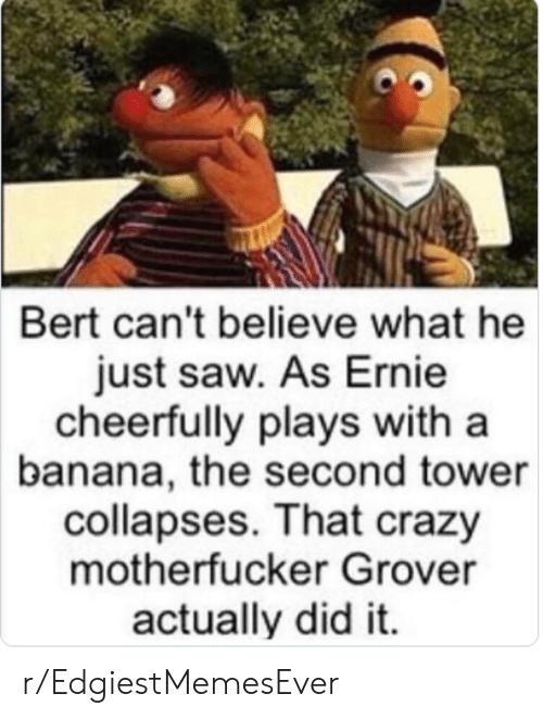 Crazy, Saw, and Banana: Bert can't believe what he  just saw. As Ernie  cheerfully plays with a  banana, the second tower  collapses. That crazy  motherfucker Grover  actually did it. r/EdgiestMemesEver
