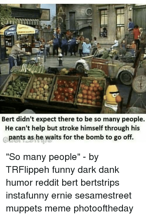 """Dank, Funny, and Meme: Bert didn't expect there to be so many people.  He can't help but stroke himself through his  pants as he waits for the bomb to go off. """"So many people"""" - by TRFlippeh funny dark dank humor reddit bert bertstrips instafunny ernie sesamestreet muppets meme photooftheday"""