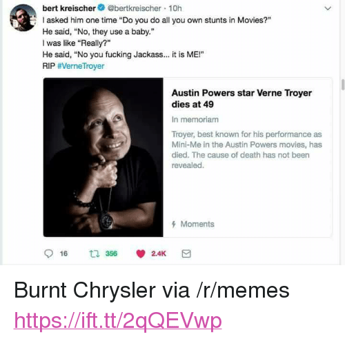 """Stunts: bert kreischer@bertkreischer 10h  asked him one time """"Do you do all you own stunts in Movies?""""  He said, No, they use a baby.""""  I was like """"Really?""""  He said, """"No you fucking Jackass.. it is ME!""""  RIP #VerneTroyer  Austin Powers star Verne Troyer  dies at 49  In memoriam  Troyer, best known for his performance as  Mini-Me in the Austin Powers movies, has  died. The cause of death has not been  revealed.  Moments <p>Burnt Chrysler via /r/memes <a href=""""https://ift.tt/2qQEVwp"""">https://ift.tt/2qQEVwp</a></p>"""