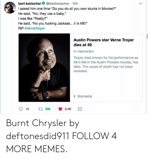 """Stunts: bert kreischer@bertkreischer 10h  I asked him one time """"Do you do all you own stunts in Movies?""""  He said, """"No, they use a baby.  was like """"Really?  He said, """"No you fucking Jackass... it is ME!""""  RIP #VerneTroyer  Austin Powers star Verne Troyer  dies at 49  In memoriam  Troyer, best known for his performance as  Mini-Me in the Austin Powers movies, has  died. The cause of death has not been  revealed.  Moments  t 356  2.4K  16  > Burnt Chrysler by deftonesdid911 FOLLOW 4 MORE MEMES."""