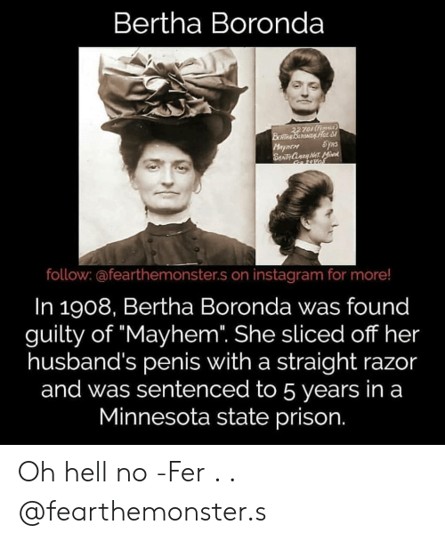 """oh hell no: Bertha Boronda  TOItFE  o FEMnLE  HEM  follow: @fearthemonster.s on instagram for more!  In 1908, Bertha Boronda was found  guilty of """"Mayhem. She sliced off her  husband's penis with a straight razor  and was sentenced to 5 years in a  Minnesota state prison. Oh hell no -Fer . . @fearthemonster.s"""