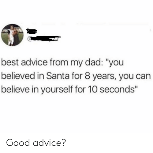 "Advice, Dad, and Best: best advice from my dad: ""you  believed in Santa for 8 years, you can  believe in yourself for 10 seconds"" Good advice?"