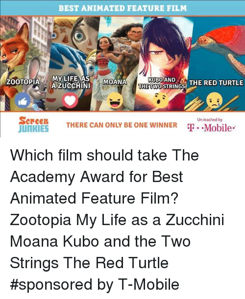 best animes: BEST ANIMATED FEATURE FILM  MY LIFE AS  MOANA  THE KUBO  THE RED TURTLE  TWO STRINGS  ZOOTOPIA  A ZUCCHINI  Screen  THERE Unleashed by  JUNKIES  CAN ONLY BE ONE WINNER  T .Mobile Which film should take The Academy Award for Best Animated Feature Film?  Zootopia My Life as a Zucchini Moana Kubo and the Two Strings The Red Turtle  #sponsored by T-Mobile