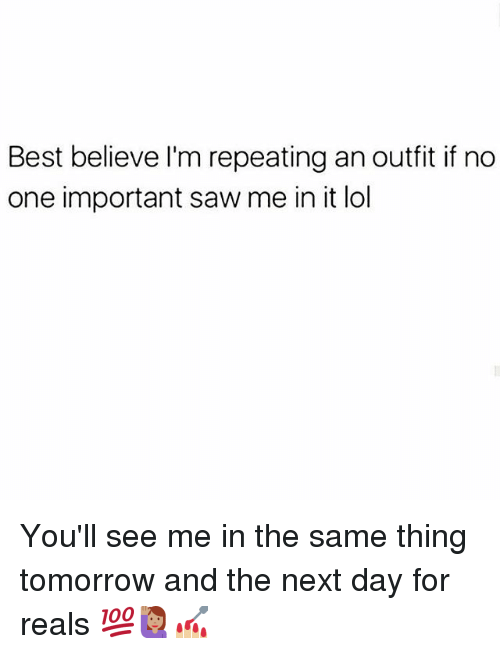 Sawing: Best believe I'm repeating an outfit if no  one important saw me in it lol You'll see me in the same thing tomorrow and the next day for reals 💯🙋🏽💅🏼