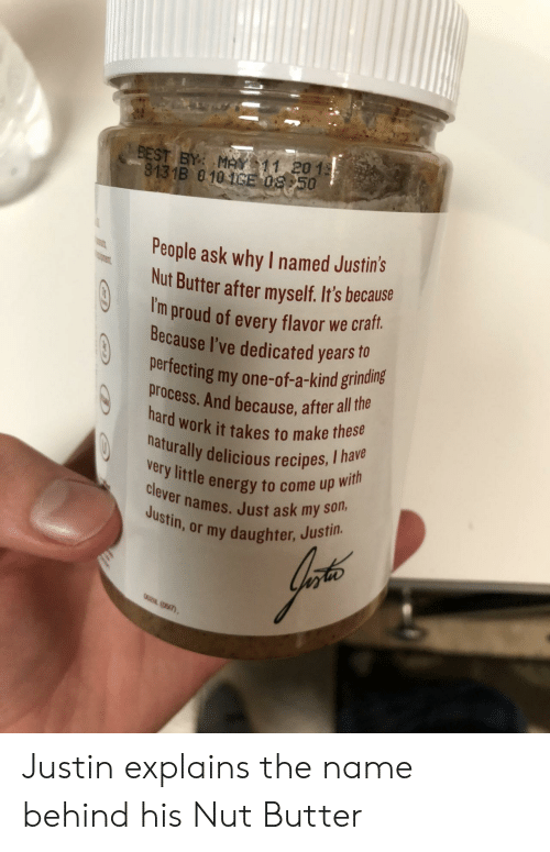 Iny: BEST BY M11 201  8131B 010CE 08 50  People ask why I named Justins  Nut Butter after myself. It's because  I'  m proud of every flavor we craft.  Because I've dedicated years o  perfecting my one-of-a-kind grinding  process. And because, after all tha  hard work it takes to make these  naturally delicious recipes, I ha  y little energy to come up wi  clever names. Just ask my  iny daughter, Justin. Justin explains the name behind his Nut Butter