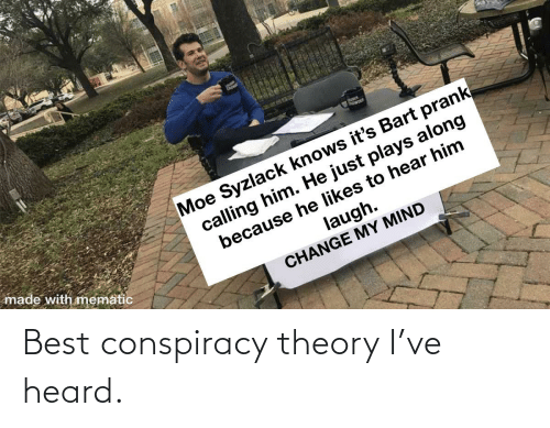 Funny, Best, and Conspiracy: Best conspiracy theory I've heard.