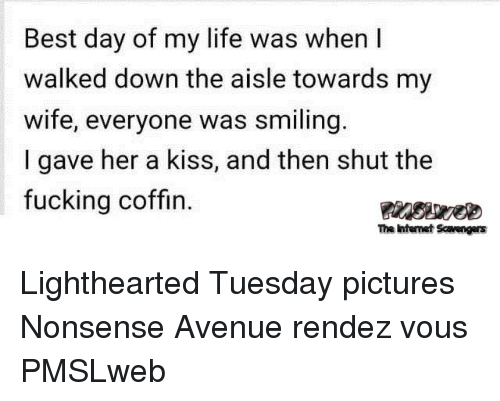 Lighthearted: Best day of my life was when I  walked down the aisle towards my  wife, everyone was smiling.  I gave her a kiss, and then shut the  fucking coffin.  The intenet Scavengers <p>Lighthearted Tuesday pictures  Nonsense Avenue rendez vous  PMSLweb </p>