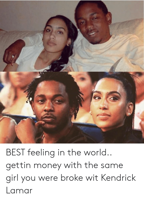 Kendrick: BEST feeling in the world.. gettin money with the same girl you were broke wit  Kendrick Lamar