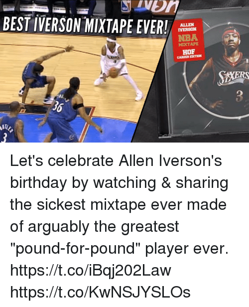 "Allen Iverson, Birthday, and Memes: BEST IVERSON-MIXTAPE EVER!  ALLEN  IVERSON  NBA  MIXTAPE  HOF  CAREER EDITION  36 Let's celebrate Allen Iverson's birthday by watching & sharing the sickest mixtape ever made of arguably the greatest ""pound-for-pound"" player ever. https://t.co/iBqj202Law https://t.co/KwNSJYSLOs"