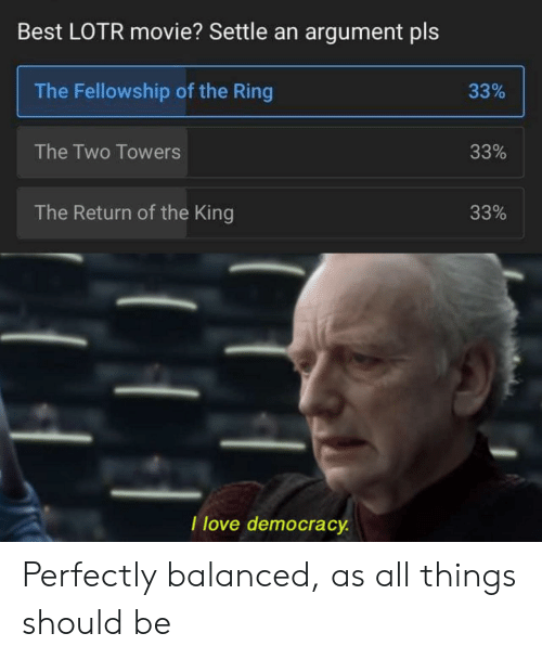 lotr: Best LOTR movie? Settle an argument pls  The Fellowship of the Ring  33%  The Two Towers  33%  The Return of the King  33%  I love democracy Perfectly balanced, as all things should be