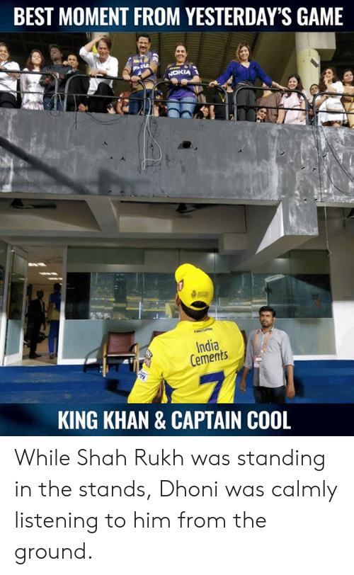 Memes, Best, and Cool: BEST MOMENT FROM YESTERDAY'S GAME  India  Cements  KING KHAN & CAPTAIN COOL While Shah Rukh was standing in the stands, Dhoni was calmly listening to him from the ground.