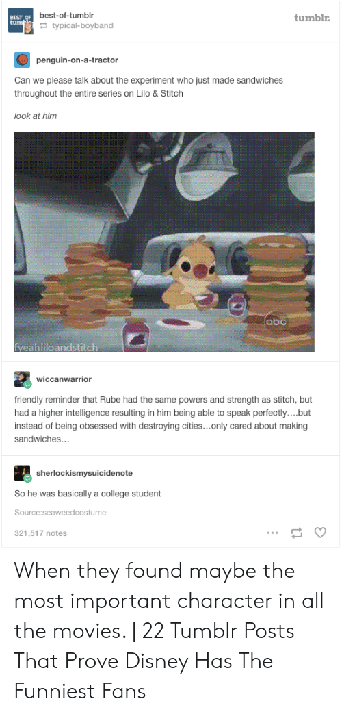 Lilo & Stitch: BEST OF best-of-tumblr  tum  tumblr.  typical-boyband  penguin-on-a-tractor  Can we please talk about the experiment who just made sandwiches  throughout the entire series on Lilo & Stitch  look at him  abc  veahliloandstitch  wiccanwarrior  friendly reminder that Rube had the same powers and strength as stitch, but  had a higher intelligence resulting in him being able to speak perfectly....but  instead of being obsessed with destroying cities...only cared about making  sandwiches...  sherlockismysuicidenote  So he was basically a college student  Source:seaweedcostume  321,517 notes When they found maybe the most important character in all the movies. | 22 Tumblr Posts That Prove Disney Has The Funniest Fans