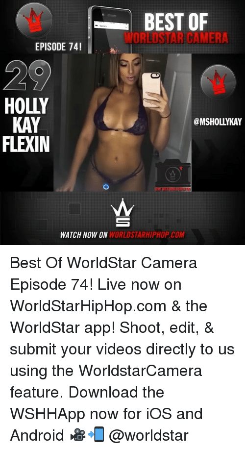 Android, Memes, and Videos: BEST OF  ORLOSTAR CAMERA  EPISODE 74!  HOLLY  KAY  FLEXIN  @MSHOLLYKAY  WATCH NOW ON  WORLDSTARHIPHOP.COM Best Of WorldStar Camera Episode 74! Live now on WorldStarHipHop.com & the WorldStar app! Shoot, edit, & submit your videos directly to us using the WorldstarCamera feature. Download the WSHHApp now for iOS and Android 🎥📲 @worldstar