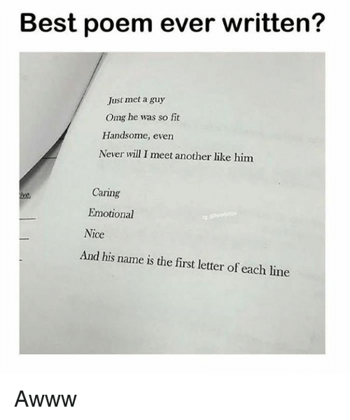 Memes, Omg, and Best: Best poem ever written?  Just met a guy  Omg he was so fit  Handsome, even  Never will I meet another like him  Caring  ive  Emotional  Nice  And his name is the first letter of each line Awww