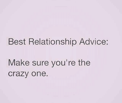 Advice, Crazy, and Relationships: Best Relationship Advice:  Make sure you're the  crazy one.
