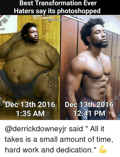 """hard work and dedication: Best Transformation Ever  O.CZ  Haters say its photoshopped  @derrickdowneyjr  Dec 13th 2016 Dec 13th 2016  12 41 PM  1:35 AM @derrickdowneyjr said """" All it takes is a small amount of time, hard work and dedication."""" 💪"""