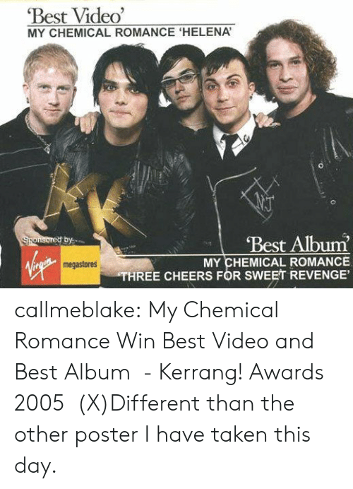 Revenge, Taken, and Tumblr: Best Video'  MY CHEMICAL ROMANCE 'HELENA  Best Album  Sponsored by  MY CHEMICAL ROMANCE  THREE CHEERS FOR SWEET REVENGE'  megastores callmeblake:  My Chemical Romance Win Best Video and Best Album  - Kerrang! Awards 2005   (X)Different than the other poster I have taken this day.
