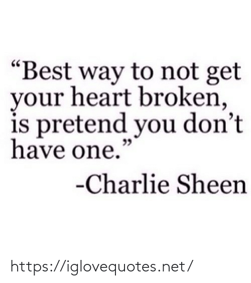"""pretend: """"Best way to not get  your heart broken,  is pretend you don't  have one.""""  -Charlie Sheen https://iglovequotes.net/"""