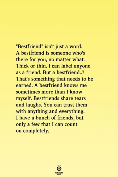 "bestfriend: ""Bestfriend"" isn't just a word.  A bestfriend is someone who's  there for you, no matter what.  Thick or thin. I can label anyone  as a friend. But a bestfriend..?  That's something that needs to be  earned. A bestfriend knows me  sometimes more than I know  myself. Bestfriends share tears  and laughs. You can trust them  with anything and everything.  I have a bunch of friends, but  only a few that I can count  on completely.  RELATIONG"