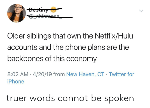 Truer Words: Bestiny  ehioma  AMPA  Older siblings that own the Netflix/Hulu  accounts and the phone plans are the  backbones of this economy  8:02 AM 4/20/19 from New Haven, CT Twitter for  iPhone truer words cannot be spoken