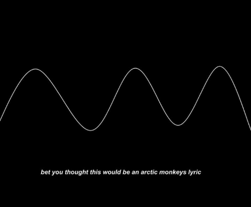 Thought, Arctic Monkeys, and Bet: bet you thought this would be an arctic monkeys lyric