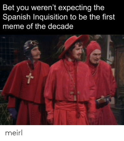 Spanish: Bet you weren't expecting the  Spanish Inquisition to be the first  meme of the decade meirl