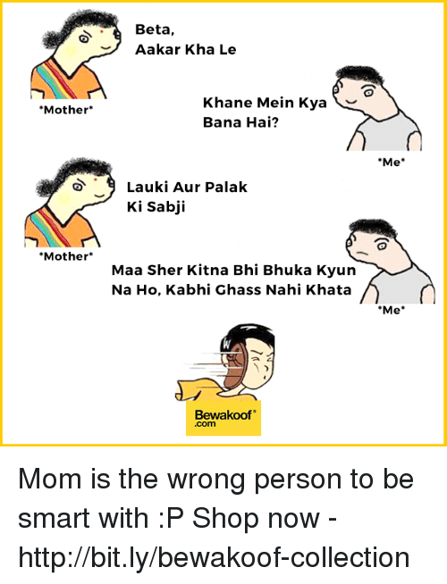 "Memes, Http, and Mom: Beta,  Aakar Kha Le  Khane Mein Kya  Bana Hai?  Mother*  Me  Lauki Aur Palak  Ki sabji  Mother*  Maa Sher Kitna Bhi Bhuka Kyun  Na Ho, Kabhi Ghass Nahi Khata  Me  Bewakoof""  .com Mom is the wrong person to be smart with :P  Shop now - http://bit.ly/bewakoof-collection"
