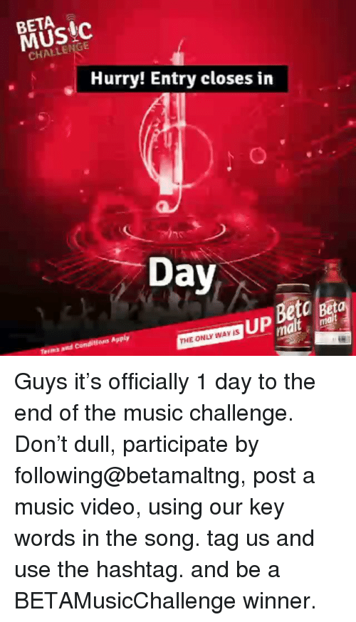 Memes, Music, and Video: BETA  MUsIc  CHALLENGE  Hurry! Entry closes in  Dav  UP  to Beta  malt mal  ms and Conditions Apply  THE ONLY WAV IS Guys it's officially 1 day to the end of the music challenge. Don't dull, participate by following@betamaltng, post a music video, using our key words in the song. tag us and use the hashtag. and be a BETAMusicChallenge winner.
