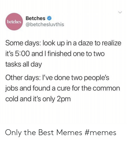 look up: Betches  betches  @betchesluvthis  Some days: look up in a daze to realize  it's 5:00 and I finished one to two  tasks all day  Other days: I've done two people's  jobs and founda cure for the common  cold and it's only 2pm Only the Best Memes #memes