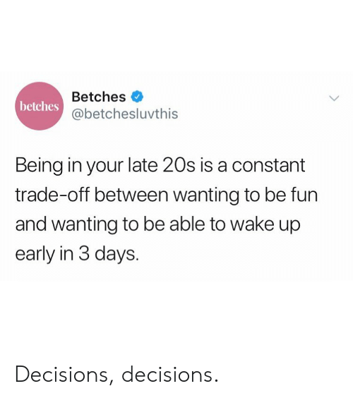 Wake Up Early: Betches  @betchesluvthis  betches  Being in your late 20s is a constant  trade-off between wanting to be fun  and wanting to be able to wake up  early in 3 days. Decisions, decisions.