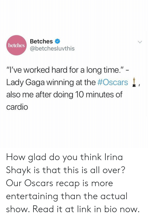 "Lady Gaga, Oscars, and Irina Shayk: Betches  @betchesluvthis  betches  ""I've worked hard for a long time.""  Lady Gaga winning at the #Oscars  also me after doing 10 minutes of  cardio How glad do you think Irina Shayk is that this is all over? Our Oscars recap is more entertaining than the actual show. Read it at link in bio now."