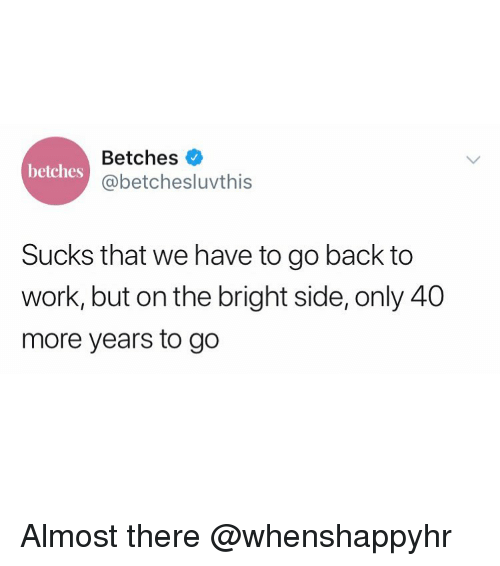 Work, Girl Memes, and Back: Betches  @betchesluvthis  betches  Sucks that we have to go back to  work, but on the bright side, only 40  more years to go Almost there @whenshappyhr