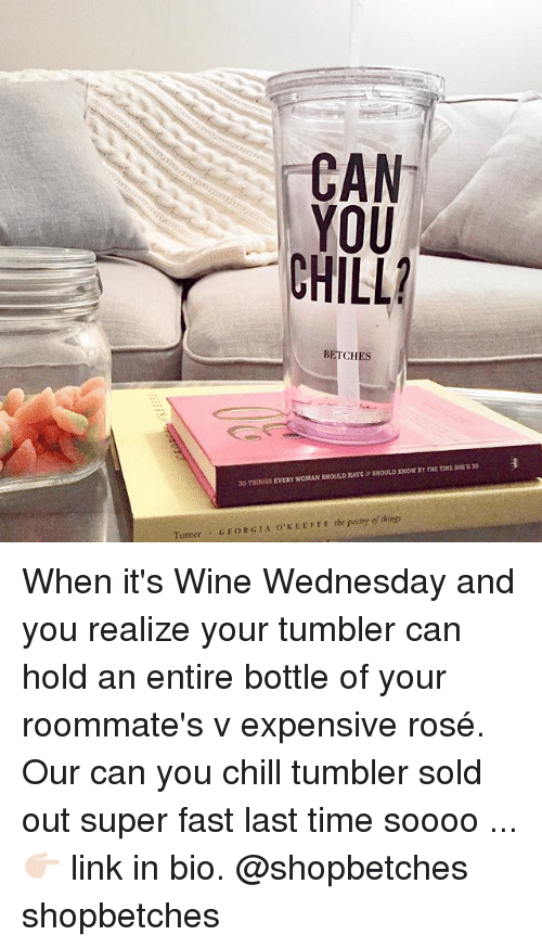 rosee: BETCHES  SHOULD XNOW BY THE TDME SHTS 30  30 THINGS EVERY WOMAN SHOULD HAVE  Turner GEORGIA O'KEETFE the peetry of things When it's Wine Wednesday and you realize your tumbler can hold an entire bottle of your roommate's v expensive rosé. Our can you chill tumbler sold out super fast last time soooo ... 👉🏻 link in bio. @shopbetches shopbetches
