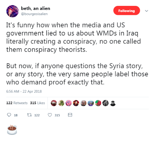 Conspiracy Theorists: beth, an alien  @bourgeoisalien  Following  It's funny how when the media and US  government lied to us about WMDs in Iraq  literally creating a conspiracy, no one called  them conspiracy theorists.  But now, if anyone questions the Syria story,  or any story, the very same people label those  who demand proof exactly that.  6:56 AM - 22 Apr 2018  122 Retweets 315 Like ☕️